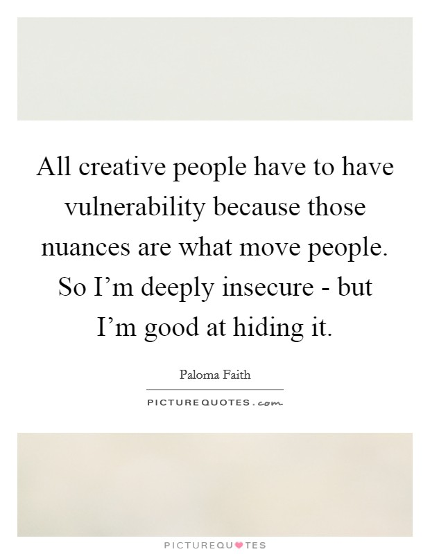 All creative people have to have vulnerability because those nuances are what move people. So I'm deeply insecure - but I'm good at hiding it Picture Quote #1