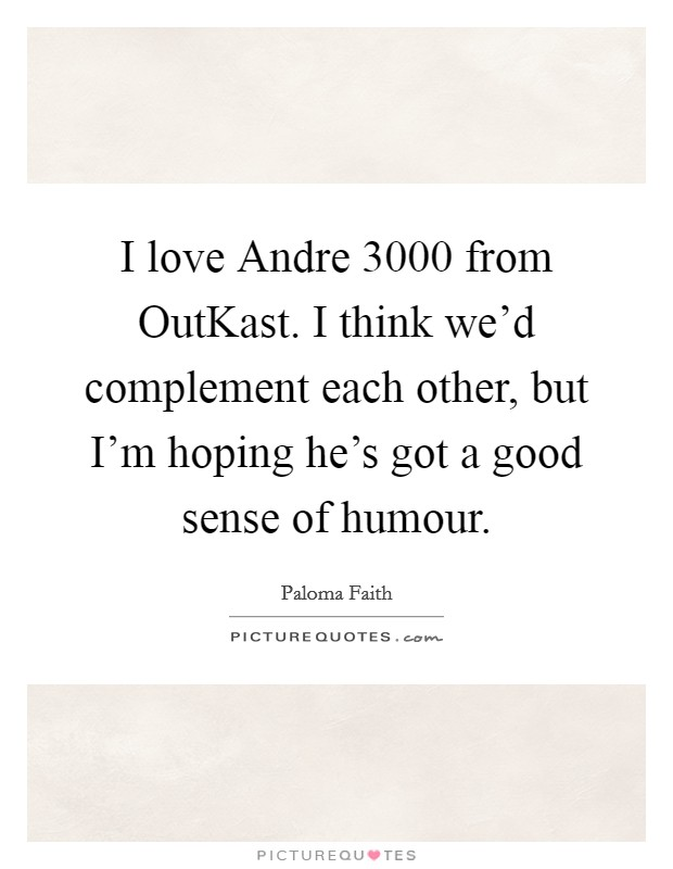 I love Andre 3000 from OutKast. I think we'd complement each other, but I'm hoping he's got a good sense of humour Picture Quote #1