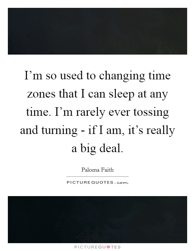 I'm so used to changing time zones that I can sleep at any time. I'm rarely ever tossing and turning - if I am, it's really a big deal Picture Quote #1