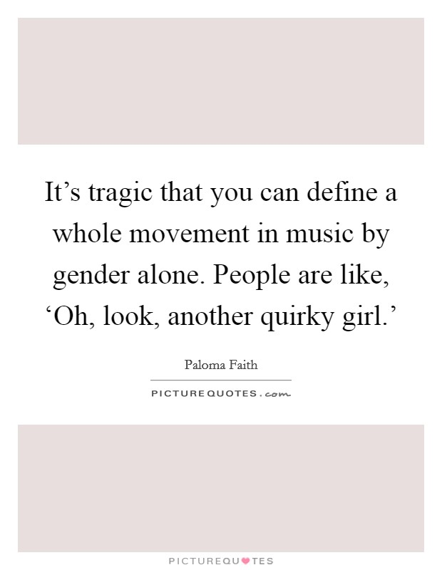 It's tragic that you can define a whole movement in music by gender alone. People are like, 'Oh, look, another quirky girl.' Picture Quote #1