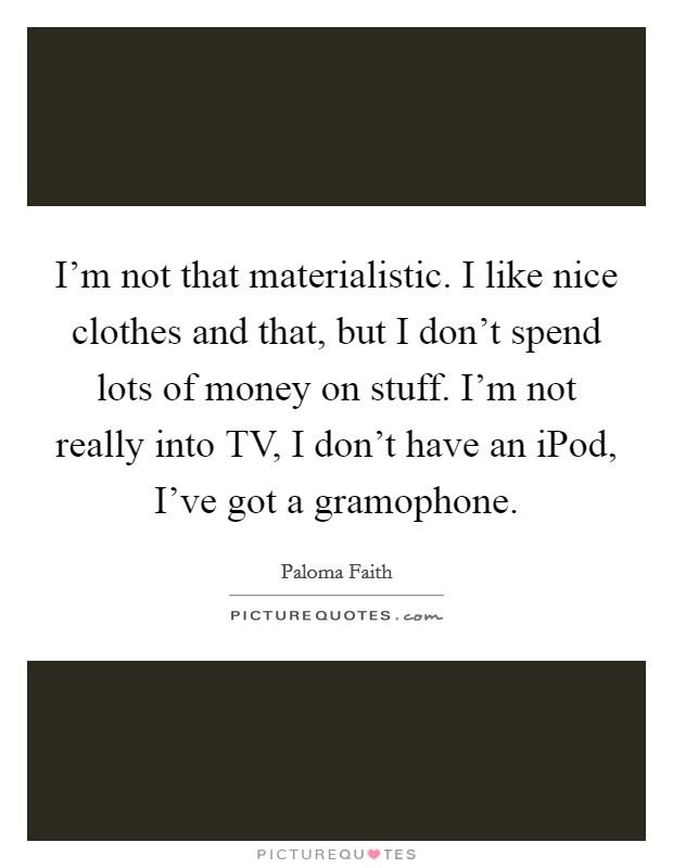 I'm not that materialistic. I like nice clothes and that, but I don't spend lots of money on stuff. I'm not really into TV, I don't have an iPod, I've got a gramophone Picture Quote #1