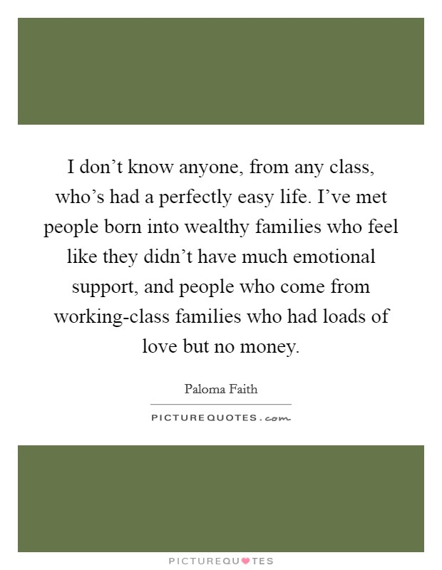 I don't know anyone, from any class, who's had a perfectly easy life. I've met people born into wealthy families who feel like they didn't have much emotional support, and people who come from working-class families who had loads of love but no money Picture Quote #1