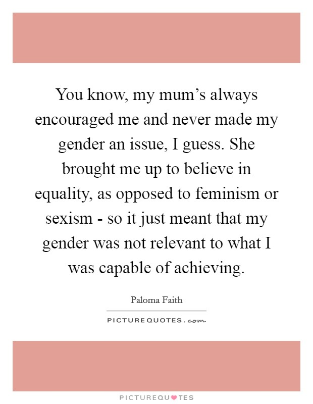 You know, my mum's always encouraged me and never made my gender an issue, I guess. She brought me up to believe in equality, as opposed to feminism or sexism - so it just meant that my gender was not relevant to what I was capable of achieving Picture Quote #1