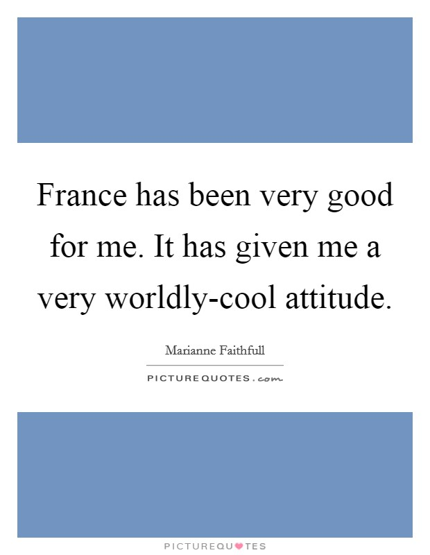 France has been very good for me. It has given me a very worldly-cool attitude Picture Quote #1