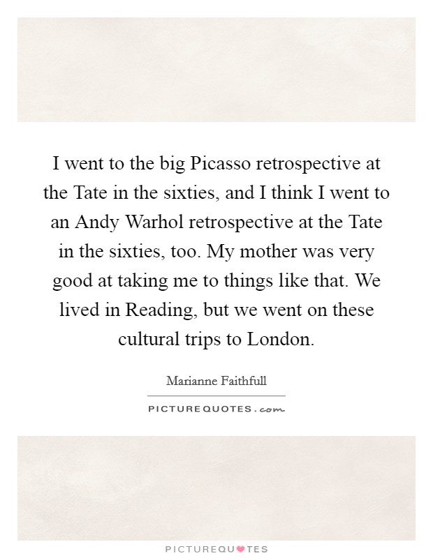 I went to the big Picasso retrospective at the Tate in the sixties, and I think I went to an Andy Warhol retrospective at the Tate in the sixties, too. My mother was very good at taking me to things like that. We lived in Reading, but we went on these cultural trips to London Picture Quote #1