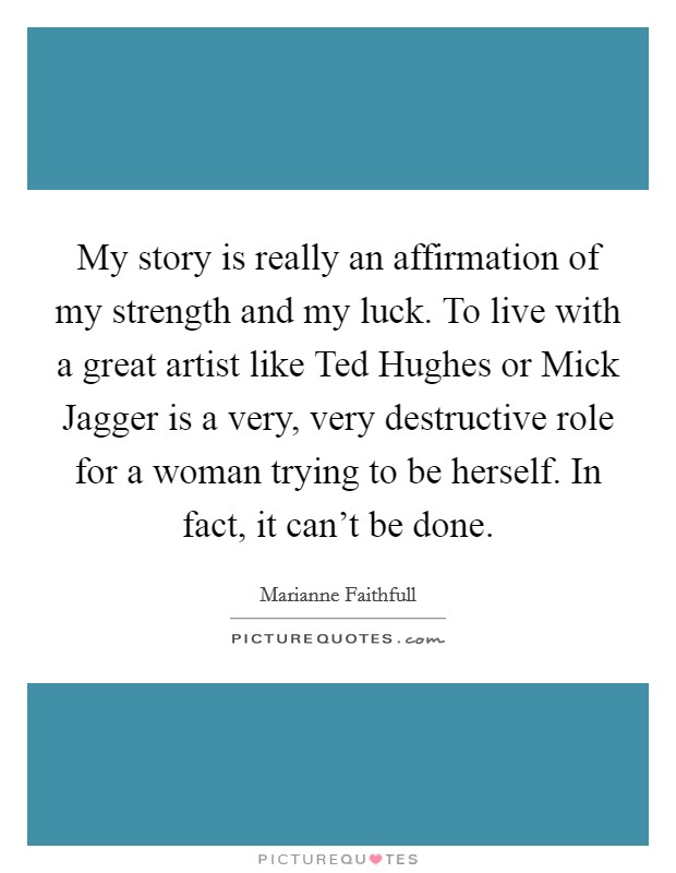 My story is really an affirmation of my strength and my luck. To live with a great artist like Ted Hughes or Mick Jagger is a very, very destructive role for a woman trying to be herself. In fact, it can't be done Picture Quote #1
