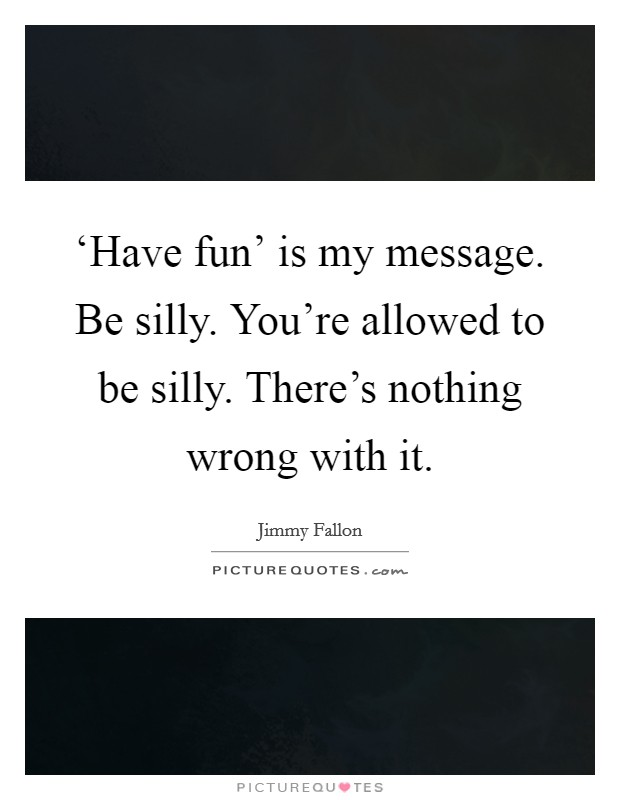 'Have fun' is my message. Be silly. You're allowed to be silly. There's nothing wrong with it Picture Quote #1