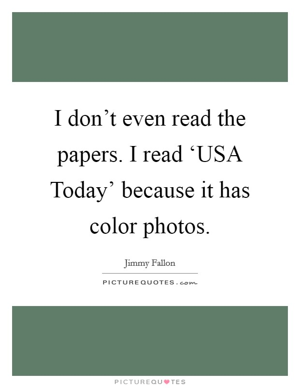 I don't even read the papers. I read 'USA Today' because it has color photos Picture Quote #1