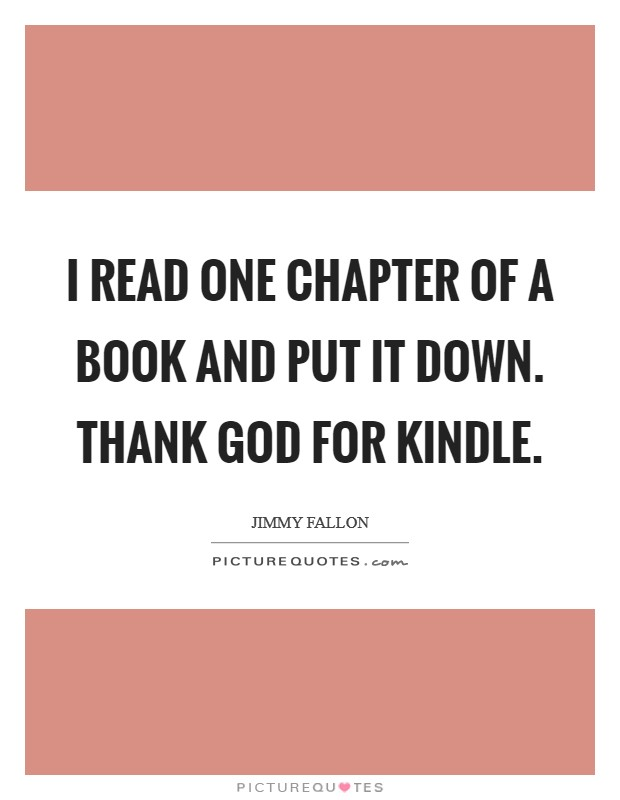 I read one chapter of a book and put it down. Thank God for Kindle Picture Quote #1
