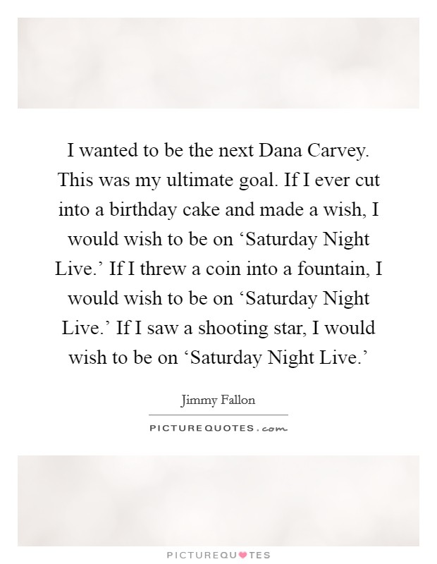 I wanted to be the next Dana Carvey. This was my ultimate goal. If I ever cut into a birthday cake and made a wish, I would wish to be on 'Saturday Night Live.' If I threw a coin into a fountain, I would wish to be on 'Saturday Night Live.' If I saw a shooting star, I would wish to be on 'Saturday Night Live.' Picture Quote #1