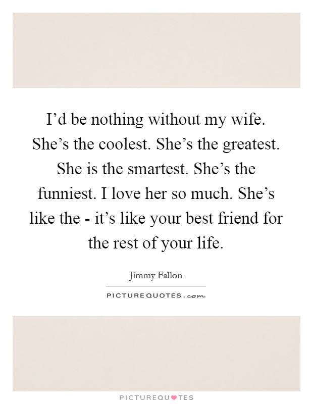 I'd be nothing without my wife. She's the coolest. She's the greatest. She is the smartest. She's the funniest. I love her so much. She's like the - it's like your best friend for the rest of your life Picture Quote #1