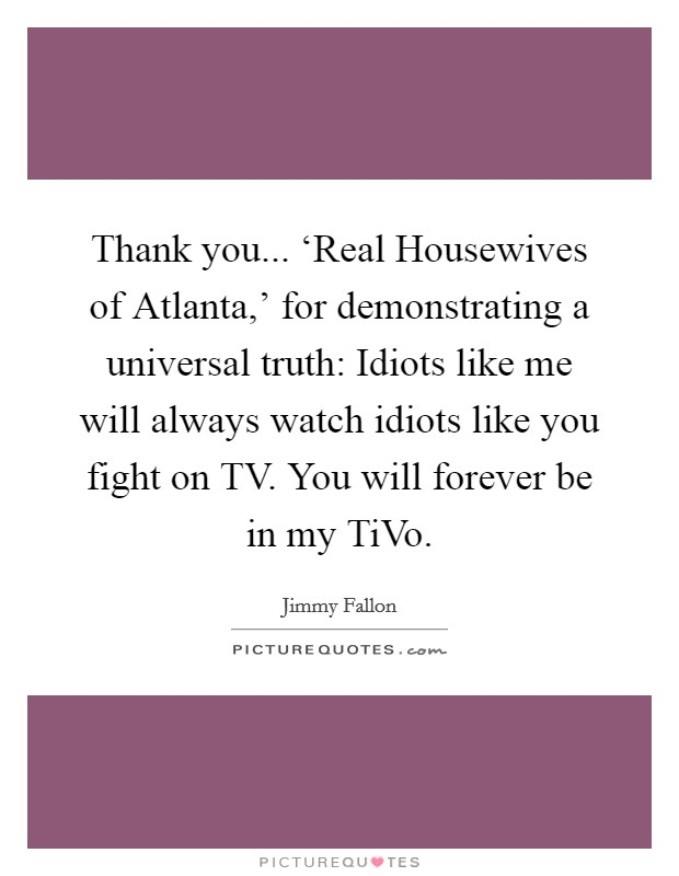 Thank you... 'Real Housewives of Atlanta,' for demonstrating a universal truth: Idiots like me will always watch idiots like you fight on TV. You will forever be in my TiVo Picture Quote #1