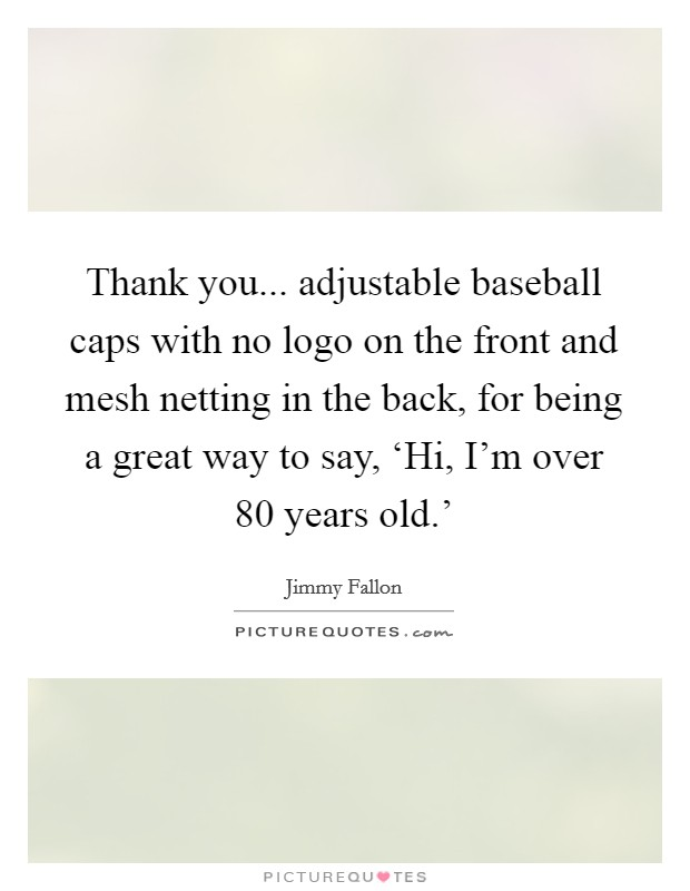 Thank you... adjustable baseball caps with no logo on the front and mesh netting in the back, for being a great way to say, 'Hi, I'm over 80 years old.' Picture Quote #1