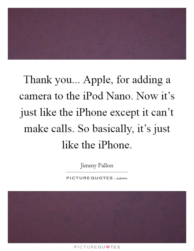 Thank you... Apple, for adding a camera to the iPod Nano. Now it's just like the iPhone except it can't make calls. So basically, it's just like the iPhone Picture Quote #1