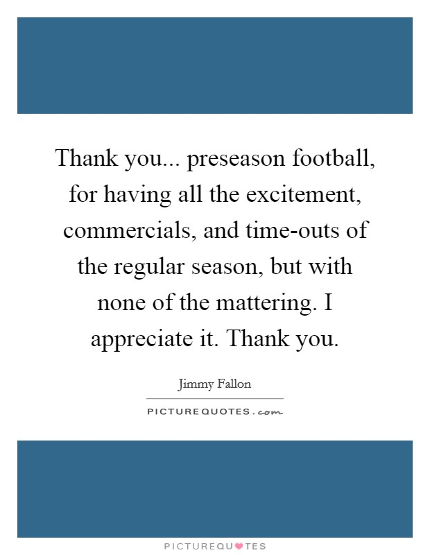 Thank you... preseason football, for having all the excitement, commercials, and time-outs of the regular season, but with none of the mattering. I appreciate it. Thank you Picture Quote #1