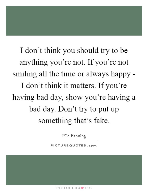 I don't think you should try to be anything you're not. If you're not smiling all the time or always happy - I don't think it matters. If you're having bad day, show you're having a bad day. Don't try to put up something that's fake Picture Quote #1