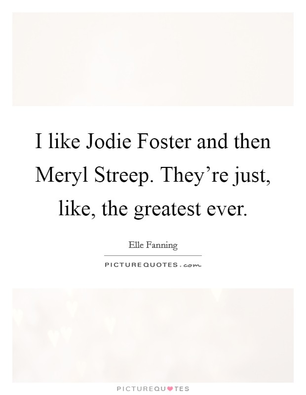I like Jodie Foster and then Meryl Streep. They're just, like, the greatest ever Picture Quote #1