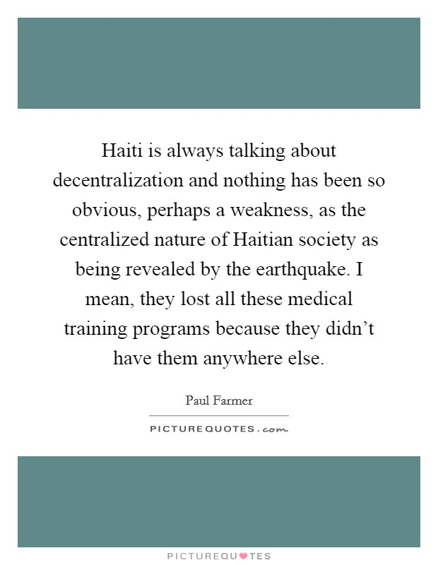 Haiti is always talking about decentralization and nothing has been so obvious, perhaps a weakness, as the centralized nature of Haitian society as being revealed by the earthquake. I mean, they lost all these medical training programs because they didn't have them anywhere else Picture Quote #1