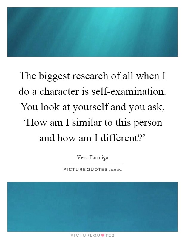 The biggest research of all when I do a character is self-examination. You look at yourself and you ask, 'How am I similar to this person and how am I different?' Picture Quote #1