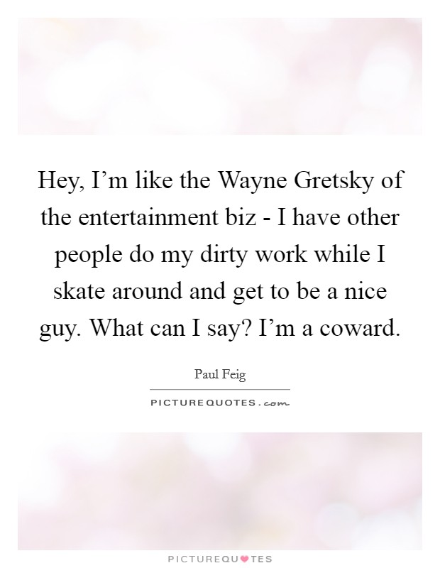 Hey, I'm like the Wayne Gretsky of the entertainment biz - I have other people do my dirty work while I skate around and get to be a nice guy. What can I say? I'm a coward Picture Quote #1
