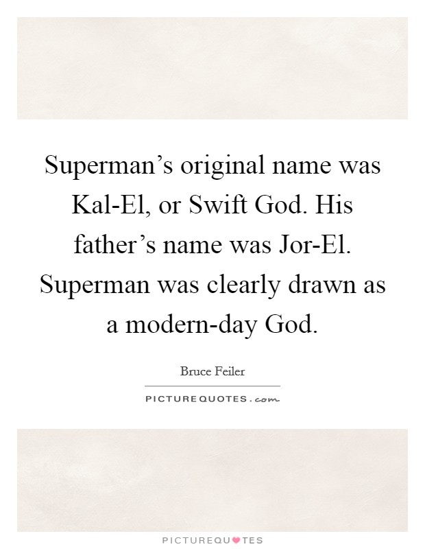 Superman's original name was Kal-El, or Swift God. His father's name was Jor-El. Superman was clearly drawn as a modern-day God Picture Quote #1