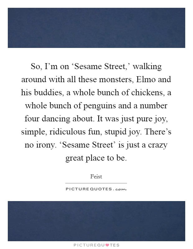 So, I'm on 'Sesame Street,' walking around with all these monsters, Elmo and his buddies, a whole bunch of chickens, a whole bunch of penguins and a number four dancing about. It was just pure joy, simple, ridiculous fun, stupid joy. There's no irony. 'Sesame Street' is just a crazy great place to be Picture Quote #1