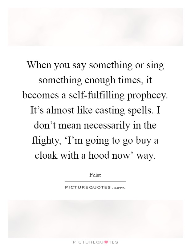 When you say something or sing something enough times, it becomes a self-fulfilling prophecy. It's almost like casting spells. I don't mean necessarily in the flighty, 'I'm going to go buy a cloak with a hood now' way Picture Quote #1