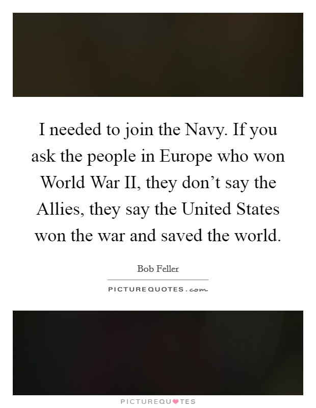 I needed to join the Navy. If you ask the people in Europe who won World War II, they don't say the Allies, they say the United States won the war and saved the world Picture Quote #1