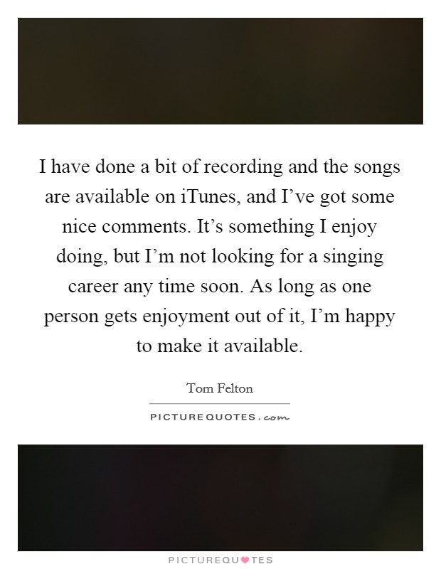 I have done a bit of recording and the songs are available on iTunes, and I've got some nice comments. It's something I enjoy doing, but I'm not looking for a singing career any time soon. As long as one person gets enjoyment out of it, I'm happy to make it available Picture Quote #1