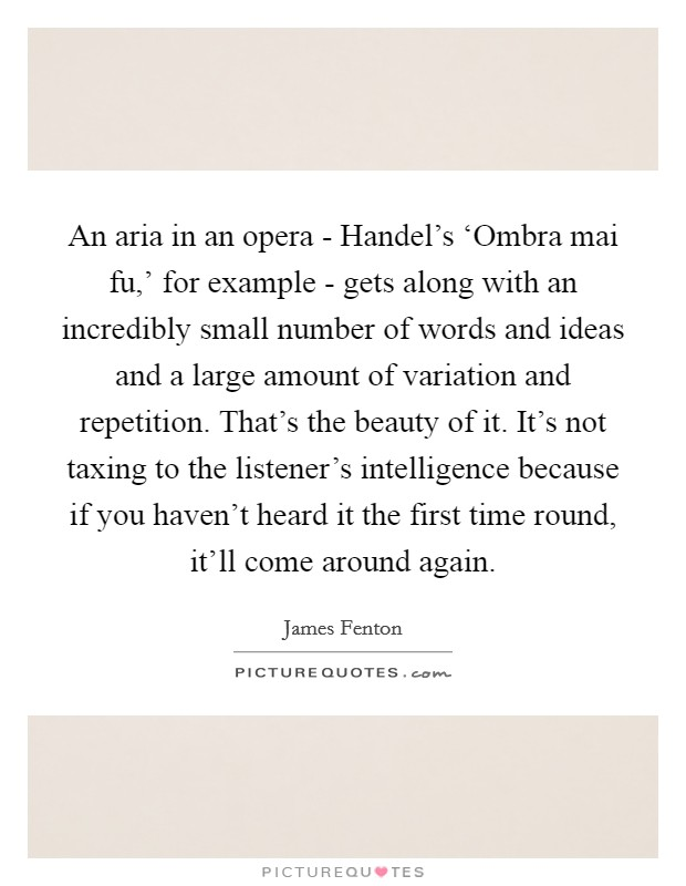 An aria in an opera - Handel's 'Ombra mai fu,' for example - gets along with an incredibly small number of words and ideas and a large amount of variation and repetition. That's the beauty of it. It's not taxing to the listener's intelligence because if you haven't heard it the first time round, it'll come around again Picture Quote #1