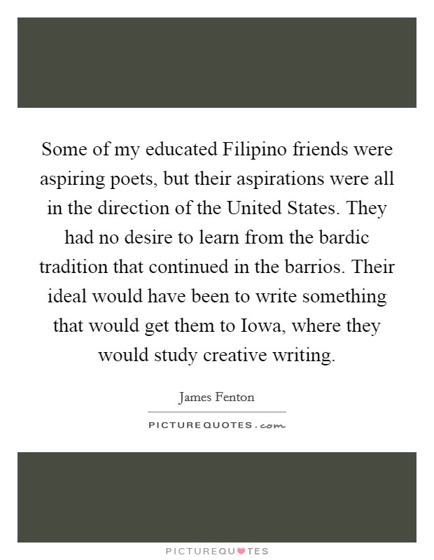 Some of my educated Filipino friends were aspiring poets, but their aspirations were all in the direction of the United States. They had no desire to learn from the bardic tradition that continued in the barrios. Their ideal would have been to write something that would get them to Iowa, where they would study creative writing Picture Quote #1