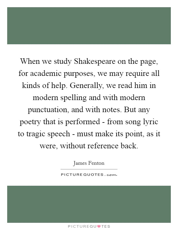 When we study Shakespeare on the page, for academic purposes, we may require all kinds of help. Generally, we read him in modern spelling and with modern punctuation, and with notes. But any poetry that is performed - from song lyric to tragic speech - must make its point, as it were, without reference back Picture Quote #1