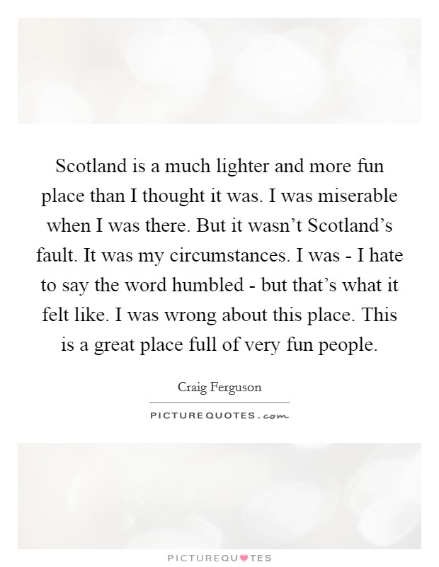 Scotland is a much lighter and more fun place than I thought it was. I was miserable when I was there. But it wasn't Scotland's fault. It was my circumstances. I was - I hate to say the word humbled - but that's what it felt like. I was wrong about this place. This is a great place full of very fun people Picture Quote #1