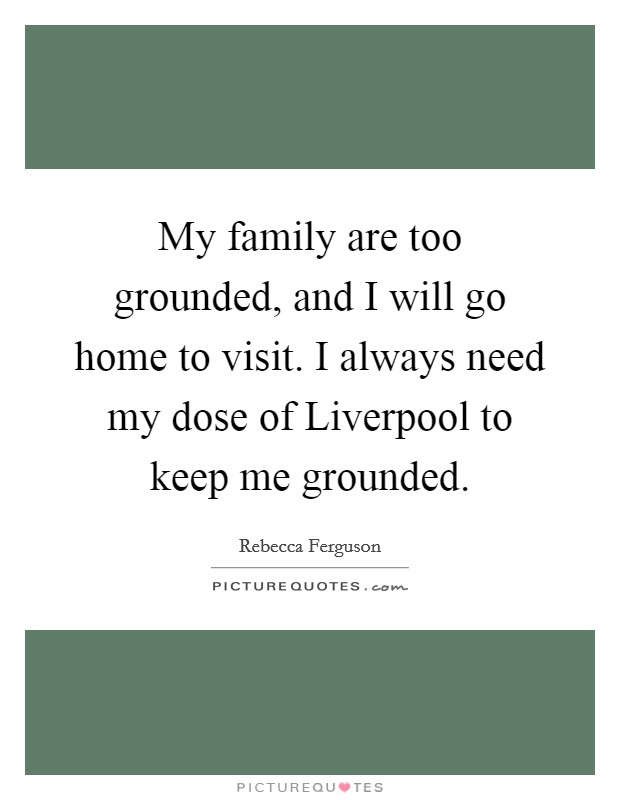 My family are too grounded, and I will go home to visit. I always need my dose of Liverpool to keep me grounded Picture Quote #1