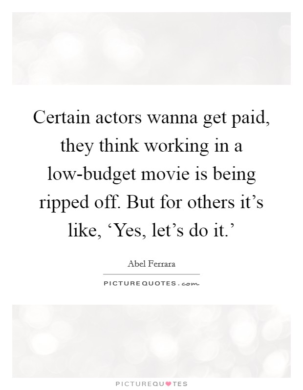 Certain actors wanna get paid, they think working in a low-budget movie is being ripped off. But for others it's like, 'Yes, let's do it.' Picture Quote #1