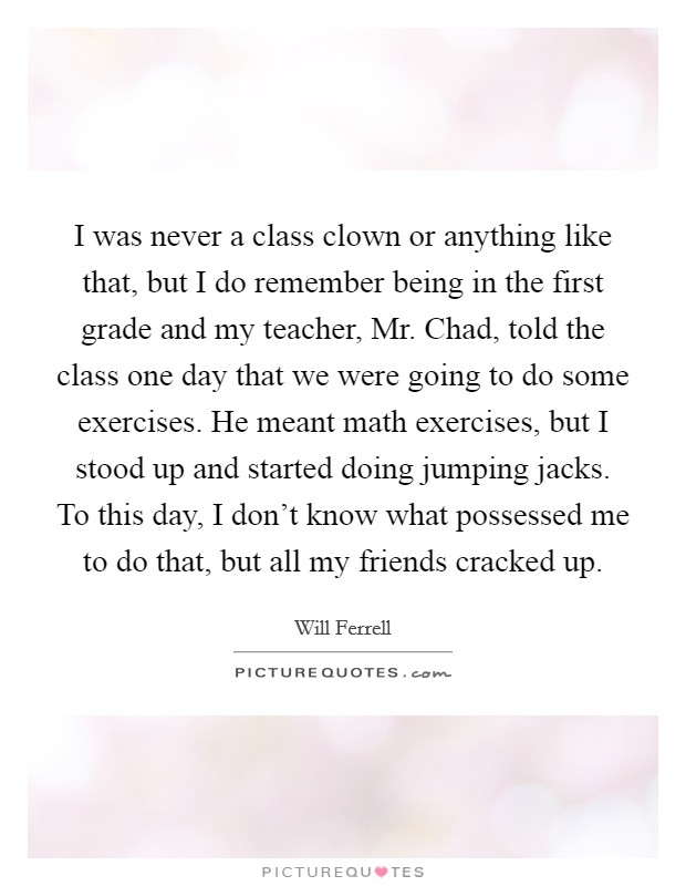 I was never a class clown or anything like that, but I do remember being in the first grade and my teacher, Mr. Chad, told the class one day that we were going to do some exercises. He meant math exercises, but I stood up and started doing jumping jacks. To this day, I don't know what possessed me to do that, but all my friends cracked up Picture Quote #1