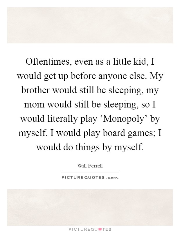 Oftentimes, even as a little kid, I would get up before anyone else. My brother would still be sleeping, my mom would still be sleeping, so I would literally play 'Monopoly' by myself. I would play board games; I would do things by myself Picture Quote #1
