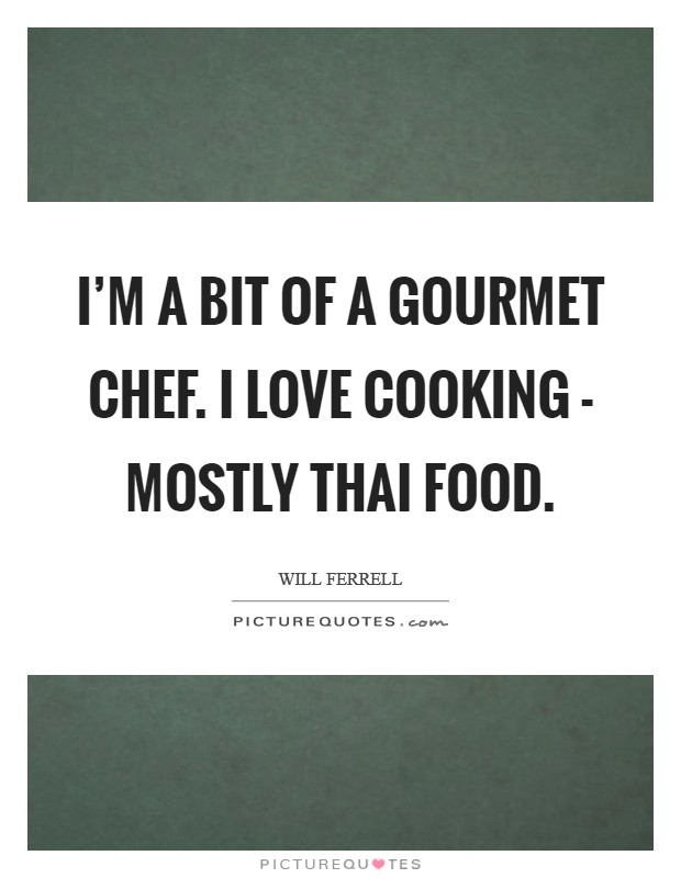 I'm a bit of a gourmet chef. I love cooking - mostly Thai food Picture Quote #1