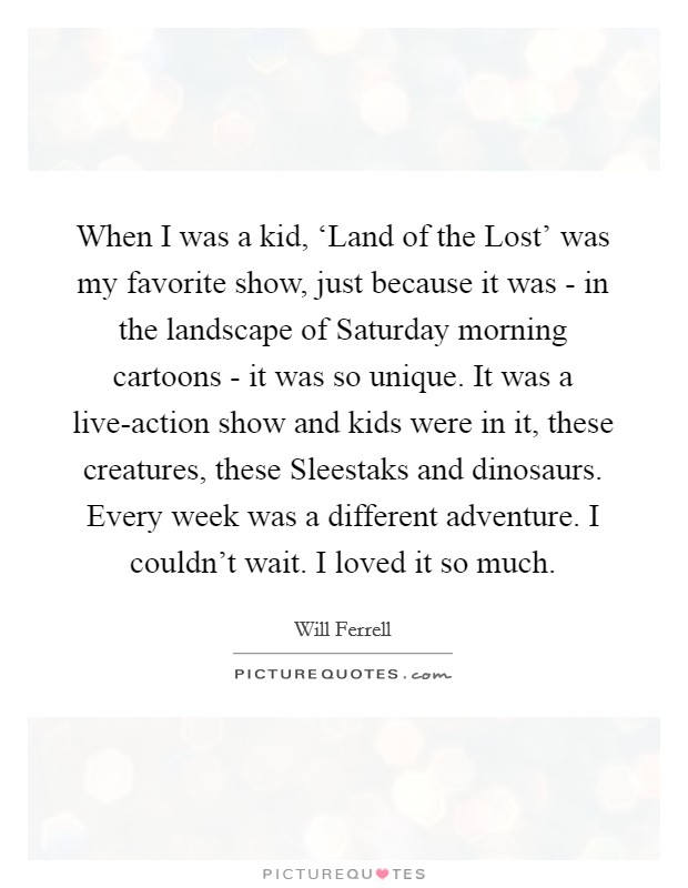 When I was a kid, 'Land of the Lost' was my favorite show, just because it was - in the landscape of Saturday morning cartoons - it was so unique. It was a live-action show and kids were in it, these creatures, these Sleestaks and dinosaurs. Every week was a different adventure. I couldn't wait. I loved it so much Picture Quote #1