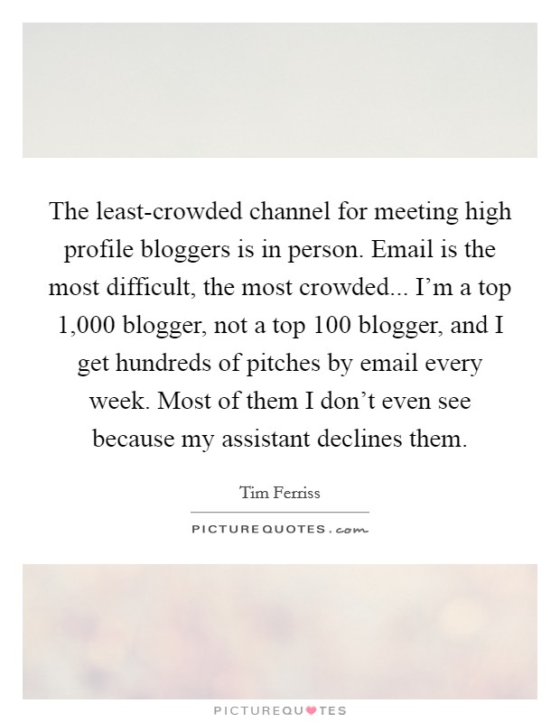 The least-crowded channel for meeting high profile bloggers is in person. Email is the most difficult, the most crowded... I'm a top 1,000 blogger, not a top 100 blogger, and I get hundreds of pitches by email every week. Most of them I don't even see because my assistant declines them Picture Quote #1