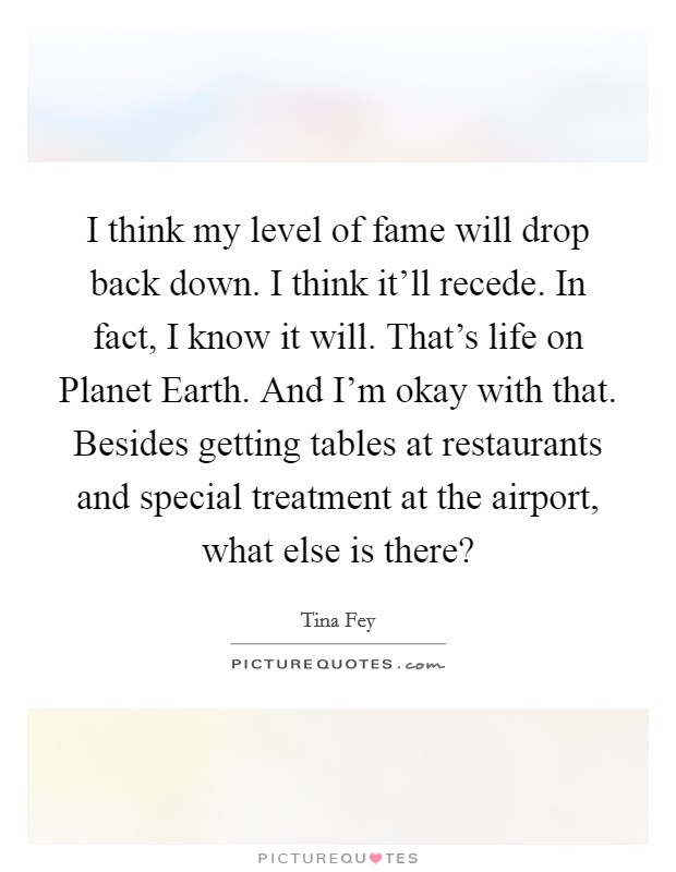 I think my level of fame will drop back down. I think it'll recede. In fact, I know it will. That's life on Planet Earth. And I'm okay with that. Besides getting tables at restaurants and special treatment at the airport, what else is there? Picture Quote #1