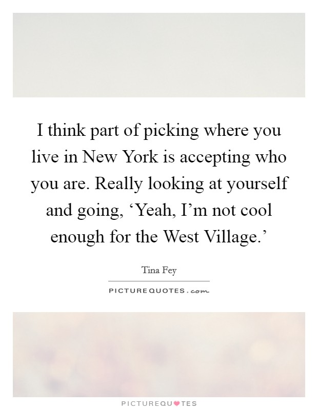 I think part of picking where you live in New York is accepting who you are. Really looking at yourself and going, 'Yeah, I'm not cool enough for the West Village.' Picture Quote #1