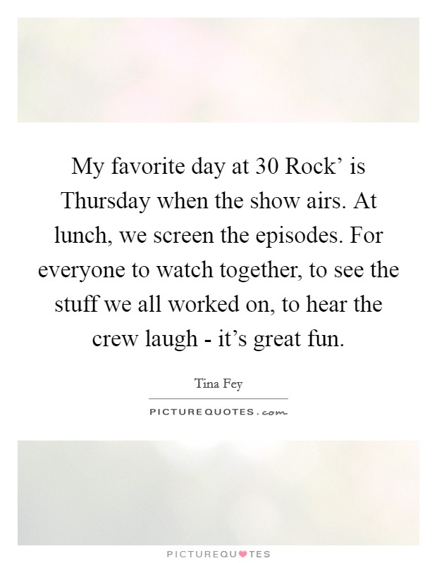 My favorite day at  30 Rock' is Thursday when the show airs. At lunch, we screen the episodes. For everyone to watch together, to see the stuff we all worked on, to hear the crew laugh - it's great fun Picture Quote #1