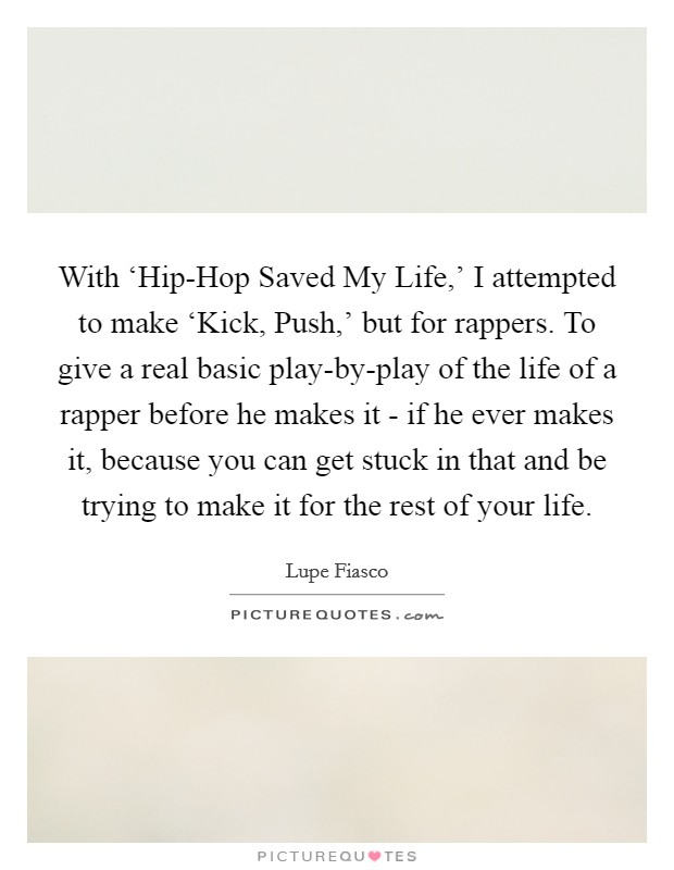 With 'Hip-Hop Saved My Life,' I attempted to make 'Kick, Push,' but for rappers. To give a real basic play-by-play of the life of a rapper before he makes it - if he ever makes it, because you can get stuck in that and be trying to make it for the rest of your life Picture Quote #1