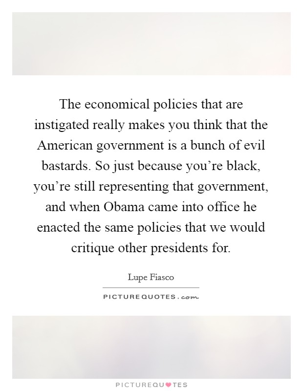 The economical policies that are instigated really makes you think that the American government is a bunch of evil bastards. So just because you're black, you're still representing that government, and when Obama came into office he enacted the same policies that we would critique other presidents for Picture Quote #1