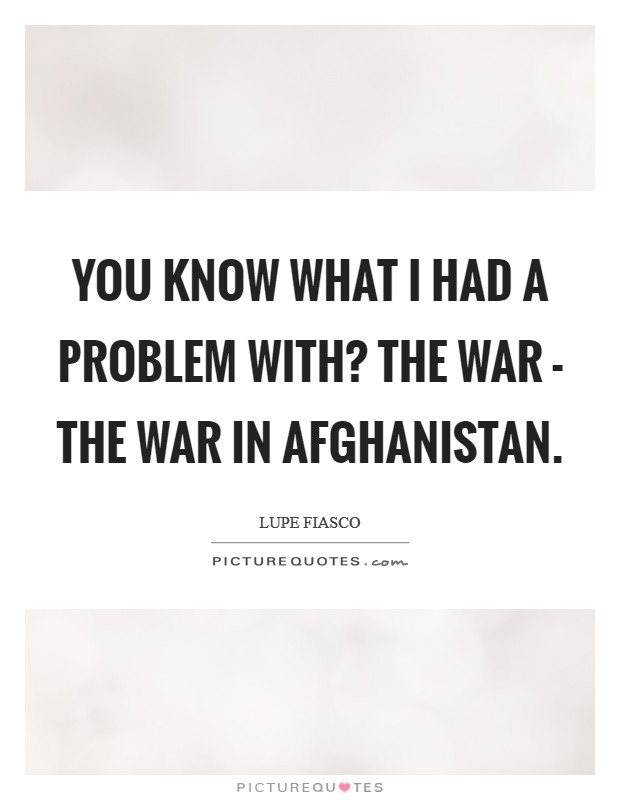 You know what I had a problem with? The war - the war in Afghanistan Picture Quote #1