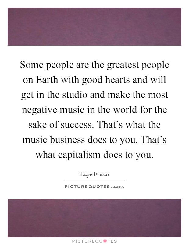 Some people are the greatest people on Earth with good hearts and will get in the studio and make the most negative music in the world for the sake of success. That's what the music business does to you. That's what capitalism does to you Picture Quote #1