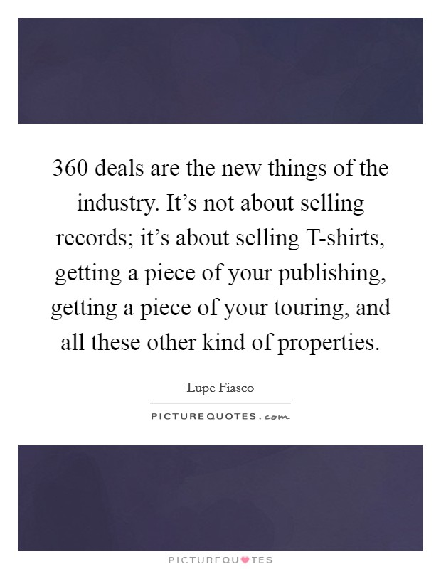 360 deals are the new things of the industry. It's not about selling records; it's about selling T-shirts, getting a piece of your publishing, getting a piece of your touring, and all these other kind of properties Picture Quote #1