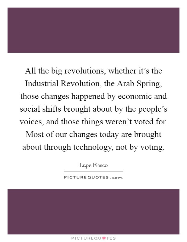 All the big revolutions, whether it's the Industrial Revolution, the Arab Spring, those changes happened by economic and social shifts brought about by the people's voices, and those things weren't voted for. Most of our changes today are brought about through technology, not by voting Picture Quote #1