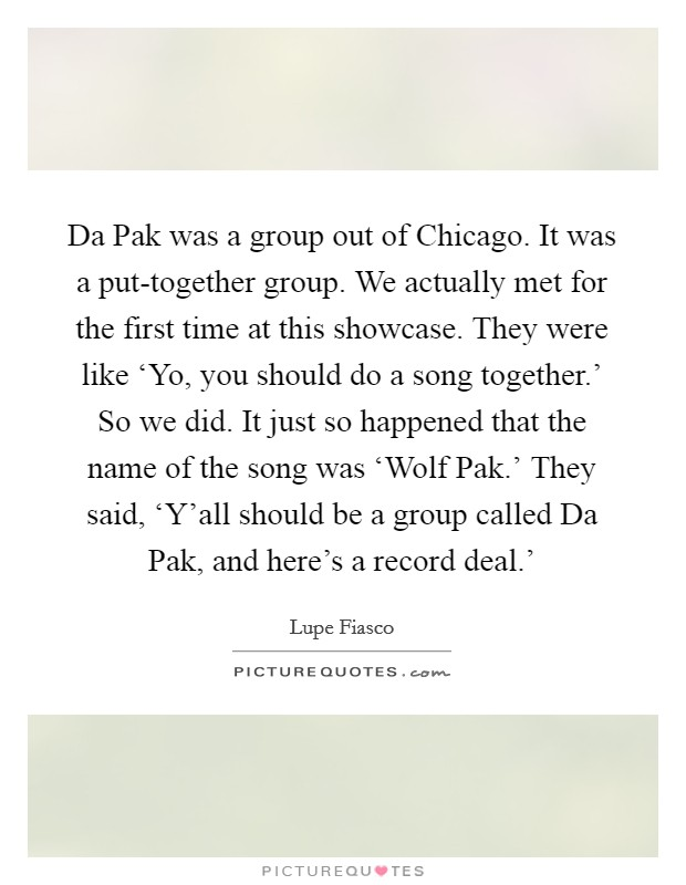Da Pak was a group out of Chicago. It was a put-together group. We actually met for the first time at this showcase. They were like 'Yo, you should do a song together.' So we did. It just so happened that the name of the song was 'Wolf Pak.' They said, 'Y'all should be a group called Da Pak, and here's a record deal.' Picture Quote #1